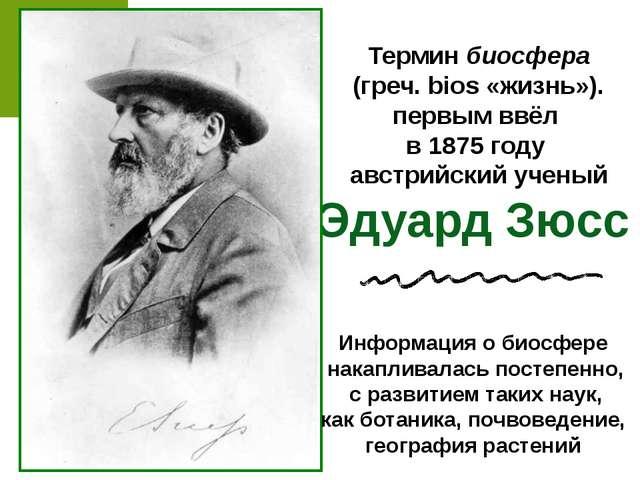 Термин биосфера (греч. bios «жизнь»). первым ввёл в 1875 году австрийский уче...