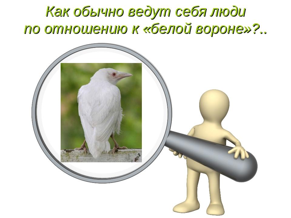 Как обычно ведут себя люди по отношению к «белой вороне»?..