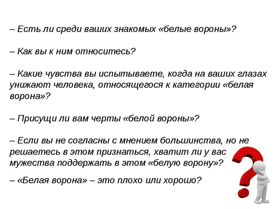 – Есть ли среди ваших знакомых «белые вороны»? – Как вы к ним относитесь? – К...