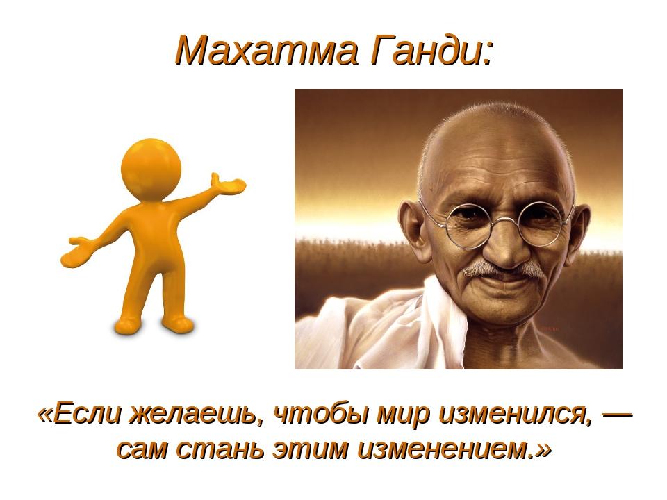 Махатма Ганди: «Если желаешь, чтобы мир изменился, — сам стань этим изменение...