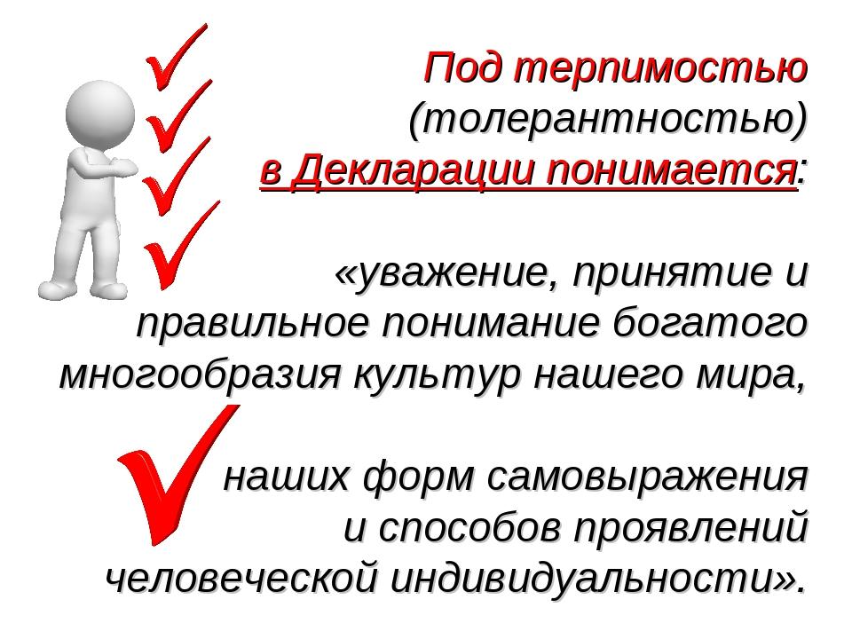 Под терпимостью (толерантностью) в Декларации понимается: «уважение, принятие...