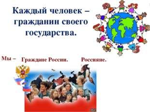Каждый человек – гражданин своего государства. Мы – Граждане России. Россияне.