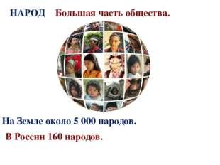 НАРОД Большая часть общества. На Земле около 5 000 народов. В России 160 наро