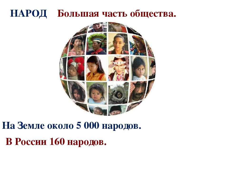 НАРОД Большая часть общества. На Земле около 5 000 народов. В России 160 наро...