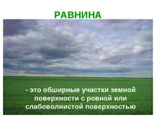РАВНИНА - это обширные участки земной поверхности с ровной или слабоволнистой
