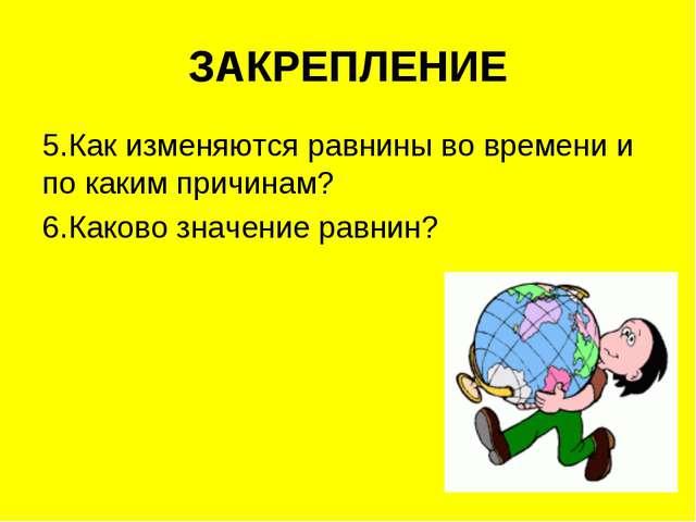 ЗАКРЕПЛЕНИЕ 5.Как изменяются равнины во времени и по каким причинам? 6.Каково...