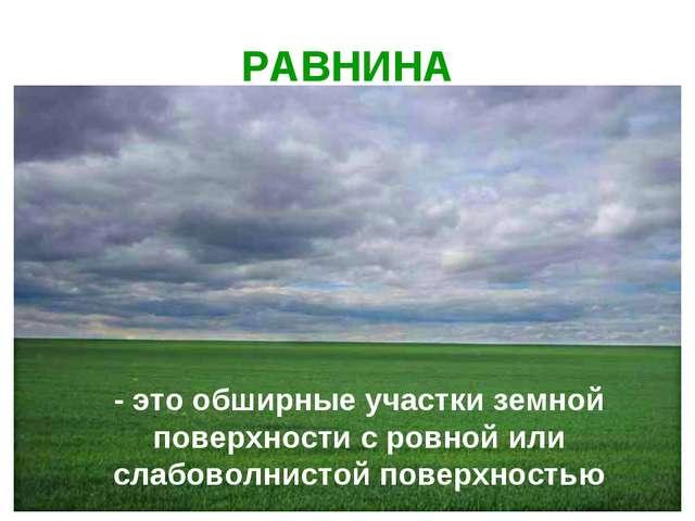 РАВНИНА - это обширные участки земной поверхности с ровной или слабоволнистой...