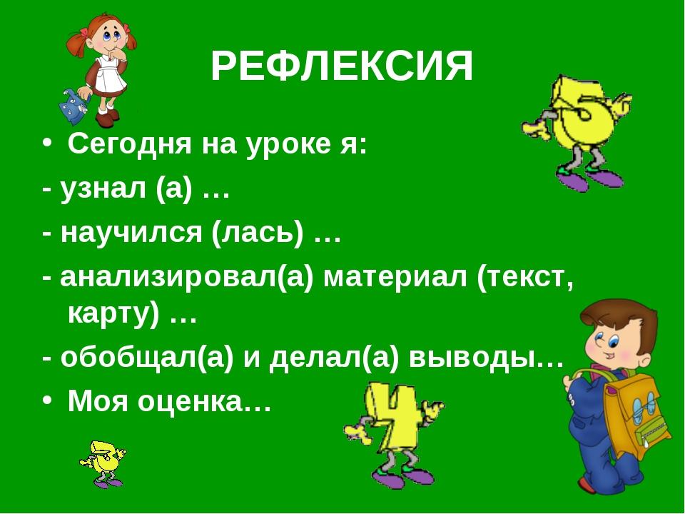 РЕФЛЕКСИЯ Сегодня на уроке я: - узнал (а) … - научился (лась) … - анализирова...