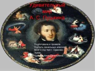 Удивительный мир А. С. Пушкина Подготовила и провела Учитель начальных классо