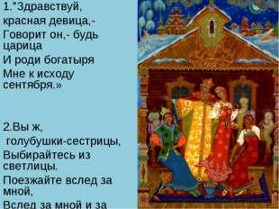 """1.""""Здравствуй, красная девица,- Говорит он,- будь царица И роди богатыря Мне"""