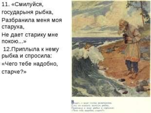 11. «Смилуйся, государыня рыбка, Разбранила меня моя старуха, Не дает старику