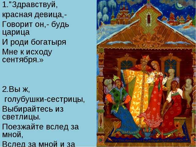"""1.""""Здравствуй, красная девица,- Говорит он,- будь царица И роди богатыря Мне..."""