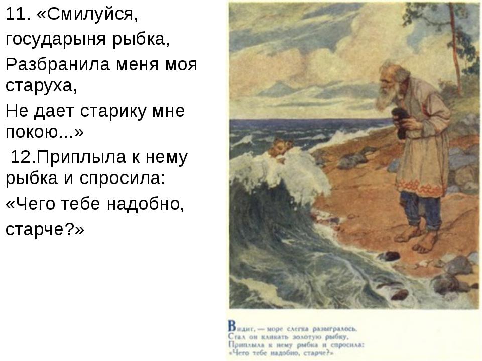 11. «Смилуйся, государыня рыбка, Разбранила меня моя старуха, Не дает старику...