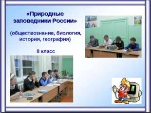 «Природные заповедники России» (обществознание, биология, история, география)