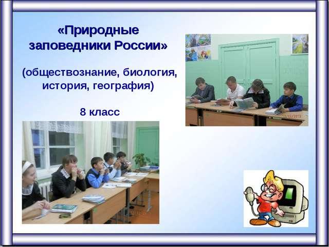 «Природные заповедники России» (обществознание, биология, история, география)...