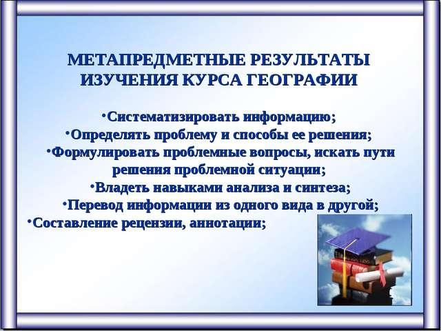МЕТАПРЕДМЕТНЫЕ РЕЗУЛЬТАТЫ ИЗУЧЕНИЯ КУРСА ГЕОГРАФИИ Систематизировать информа...