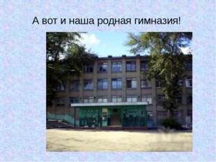 А вот и наша родная гимназия!