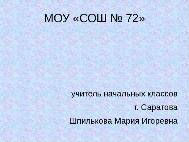 МОУ «СОШ № 72» учитель начальных классов г. Саратова Шпилькова Мария Игоревна