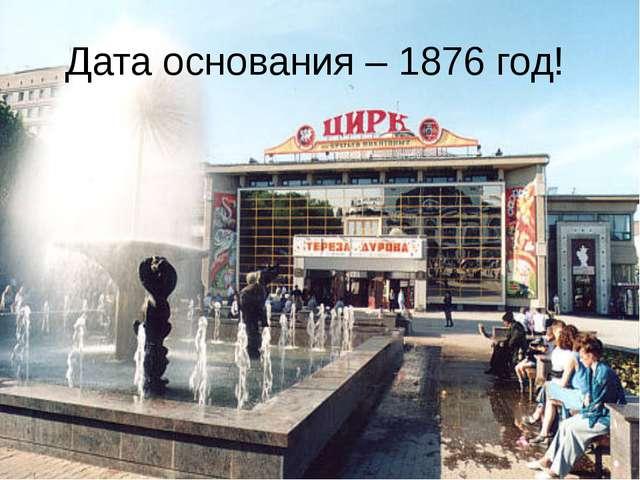 Дата основания – 1876 год!