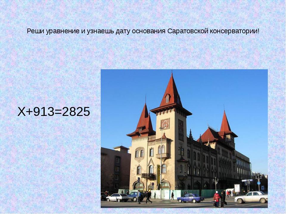 Реши уравнение и узнаешь дату основания Саратовской консерватории! Х+913=2825