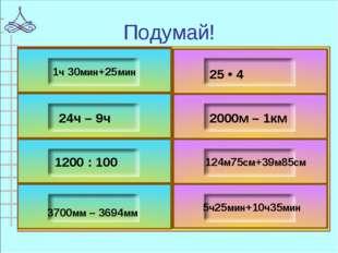 1ч 30мин+25мин 24ч – 9ч 1200 : 100 3700мм – 3694мм 25 • 4 2000м – 1км 124м75с