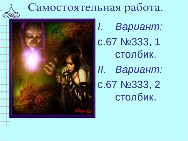 Вариант: с.67 №333, 1 столбик. Вариант: с.67 №333, 2 столбик.