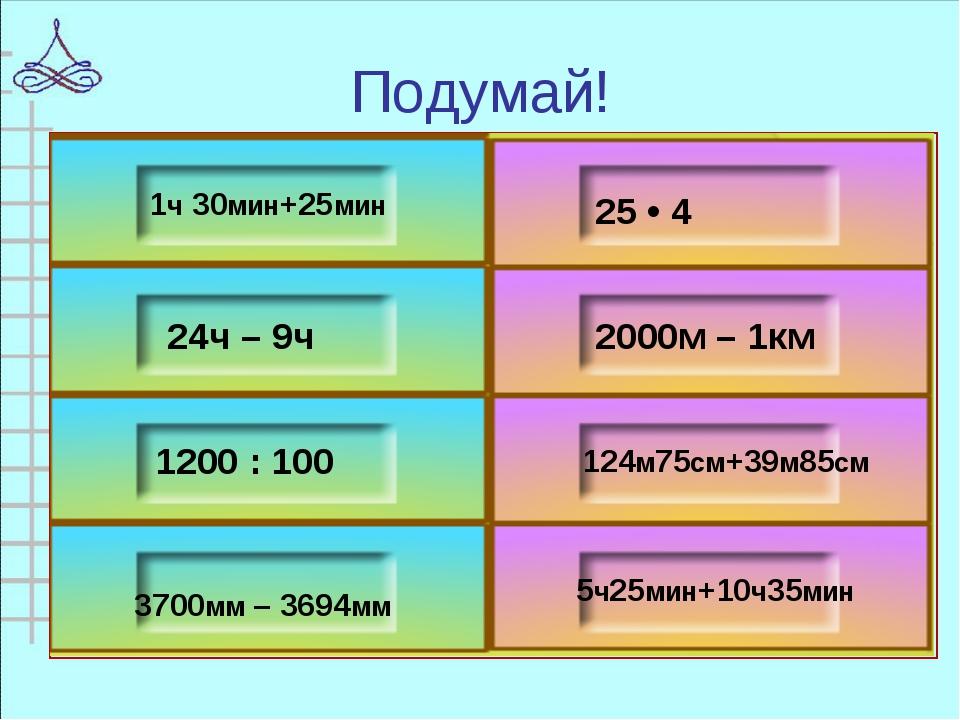 1ч 30мин+25мин 24ч – 9ч 1200 : 100 3700мм – 3694мм 25 • 4 2000м – 1км 124м75с...
