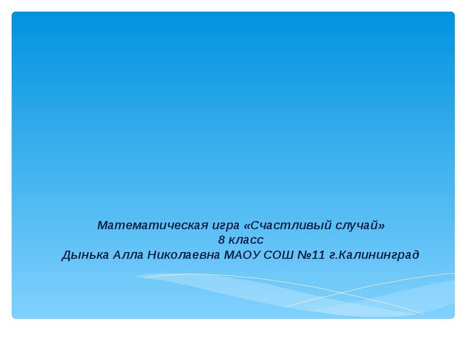 Математическая игра «Счастливый случай» 8 класс Дынька Алла Николаевна МАОУ С...