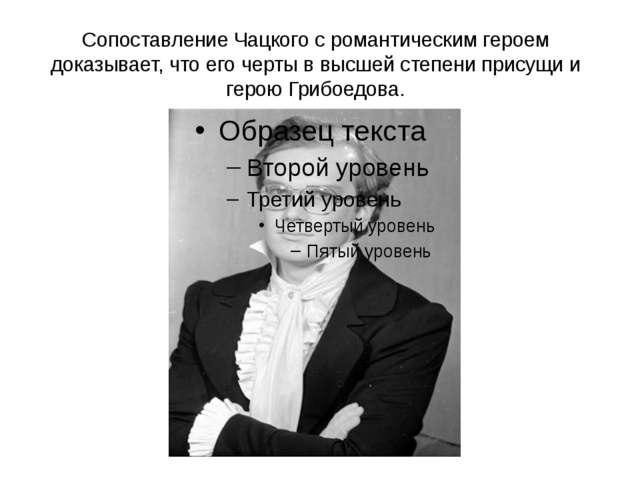 Сопоставление Чацкого с романтическим героем доказывает, что его черты в высш...