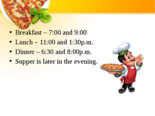 Breakfast – 7:00 and 9:00 Lunch – 11:00 and 1:30p.m. Dinner – 6:30 and 8:00p