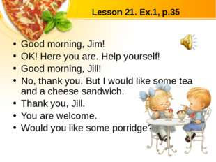 Lesson 21. Ex.1, p.35 Good morning, Jim! OK! Here you are. Help yourself! Goo
