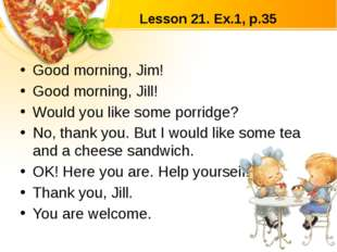 Lesson 21. Ex.1, p.35 Good morning, Jim! Good morning, Jill! Would you like s