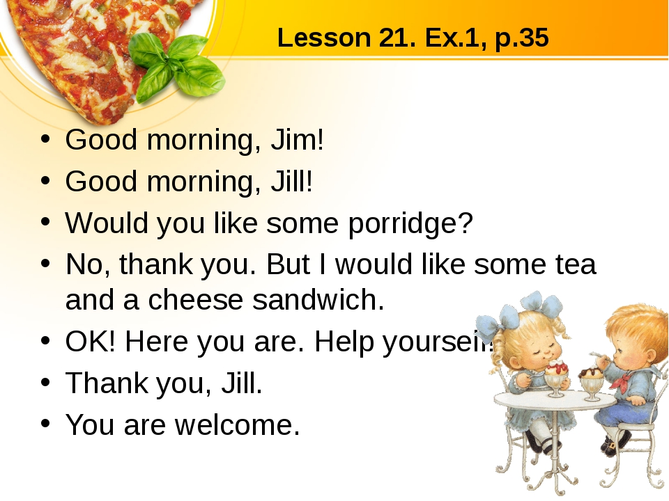 Lesson 21. Ex.1, p.35 Good morning, Jim! Good morning, Jill! Would you like s...