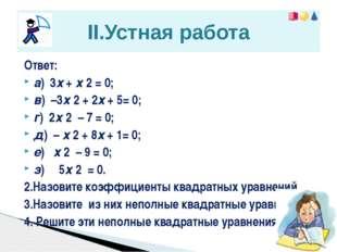 Ответ: a) 3х + х 2 = 0; в) –3х 2 + 2х + 5= 0; г) 2х 2 – 7 = 0; д) – х 2 + 8х