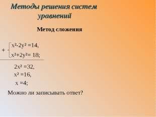 Методы решения систем уравнений Метод сложения x²-2y² =14, x²+2y²= 18; 2x² =3