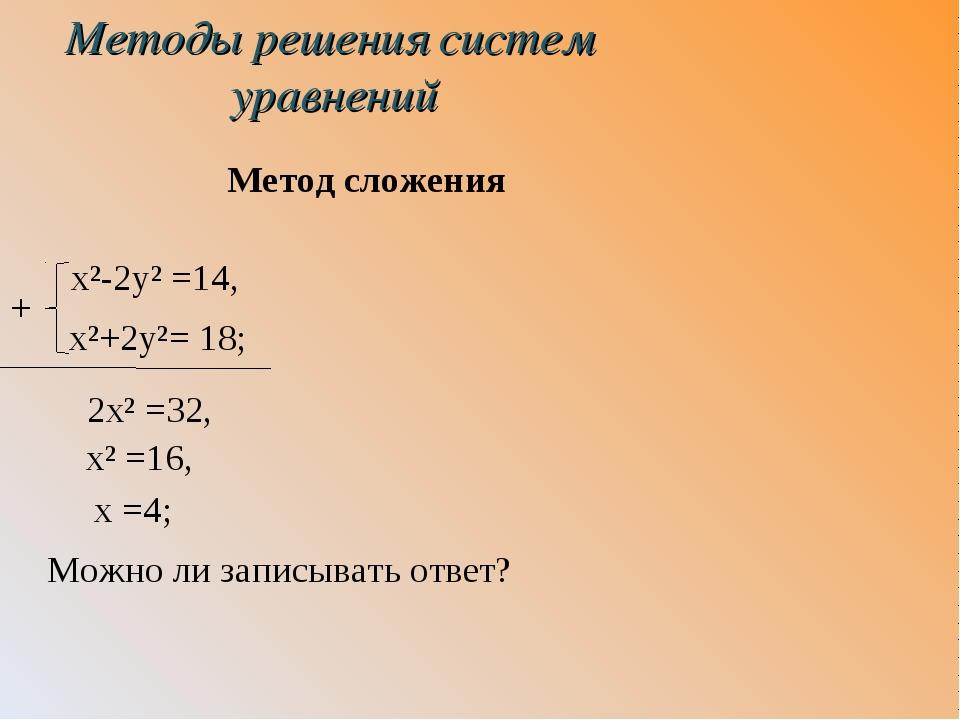 Методы решения систем уравнений Метод сложения x²-2y² =14, x²+2y²= 18; 2x² =3...