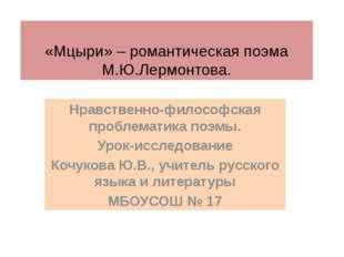 «Мцыри» – романтическая поэма М.Ю.Лермонтова. Нравственно-философская пробле