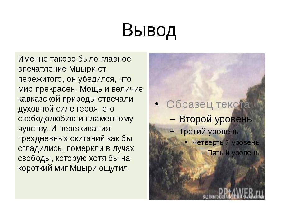 Вывод Именно таково было главное впечатление Мцыри от пережитого, он убедился...