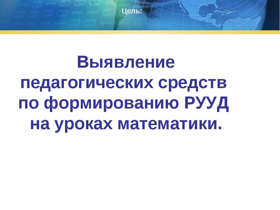 Выявление педагогических средств по формированию РУУД на уроках математики. Ц...