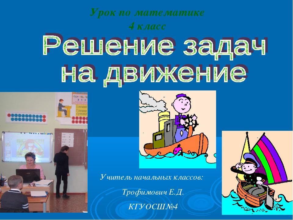 Урок по математике 4 класс Учитель начальных классов: Трофимович Е.Д. КГУОСШ№4