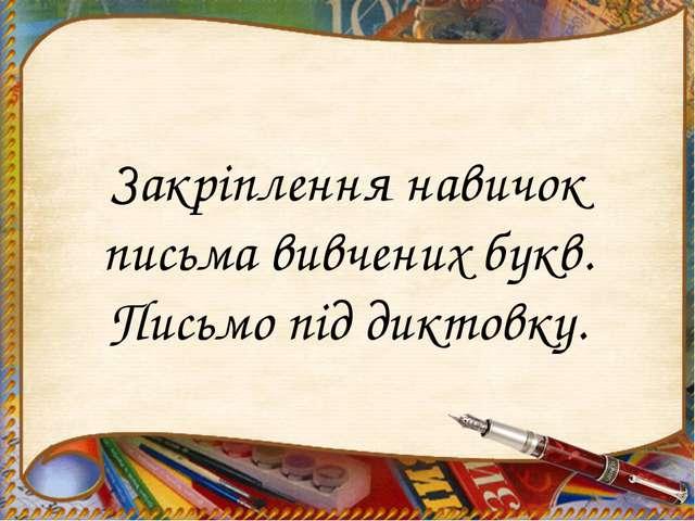 Закріплення навичок письма вивчених букв. Письмо під диктовку.