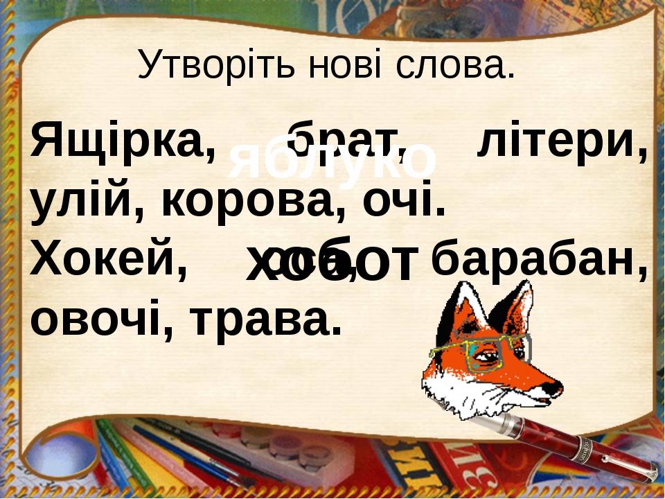 Утворіть нові слова. Ящірка, брат, літери, улій, корова, очі. яблуко Хокей, о...