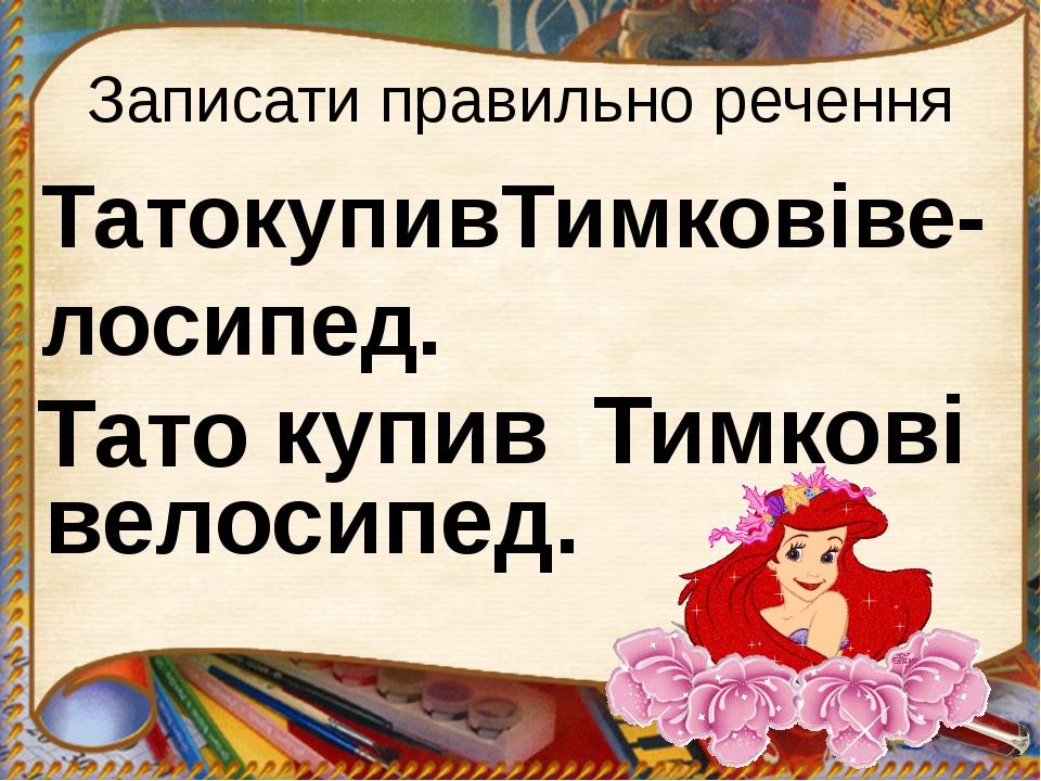 Записати правильно речення ТатокупивТимковіве-лосипед. Тато купив Тимкові вел...