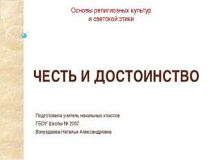 ЧЕСТЬ И ДОСТОИНСТВО Подготовила учитель начальных классов ГБОУ Школы № 2057 В