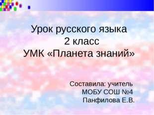Урок русского языка 2 класс УМК «Планета знаний» Составила: учитель МОБУ СОШ