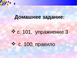 Домашнее задание: с. 101, упражнение 3 с. 100, правило