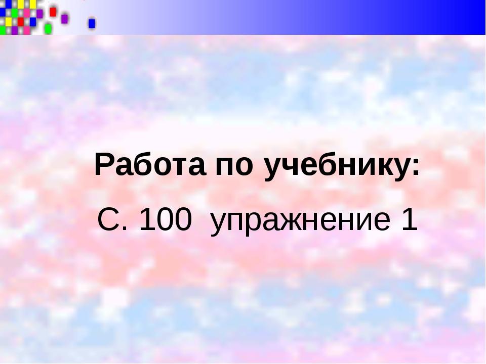 Работа по учебнику: С. 100 упражнение 1
