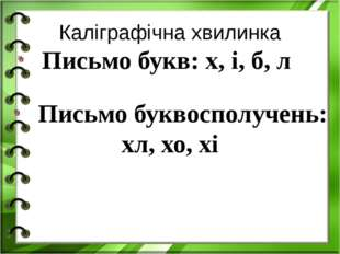 Каліграфічна хвилинка Письмо букв: х, і, б, л Письмо буквосполучень: хл, хо, хі