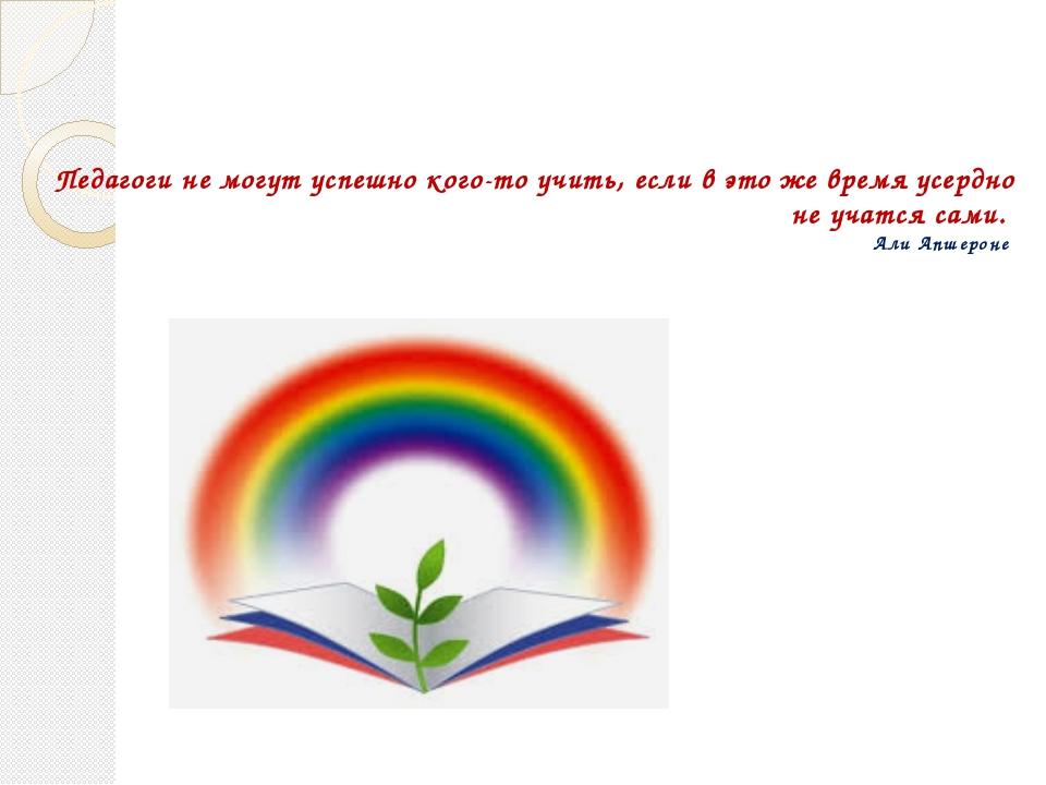 Педагоги не могут успешно кого-то учить, если в это же время усердно не учатс...