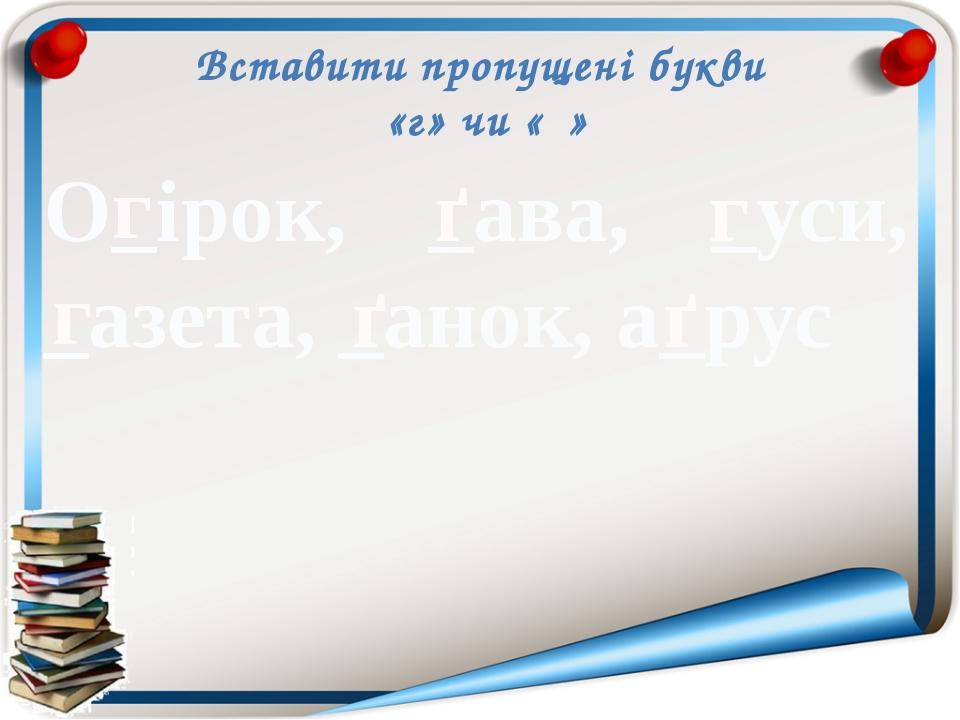 Вставити пропущені букви «г» чи «ґ» О_ірок, _ава, _уси, _азета, _анок, а_рус...